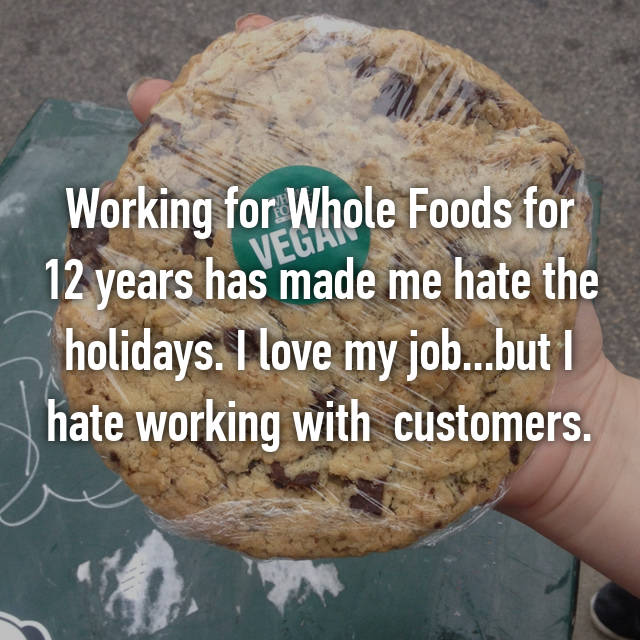 Working for Whole Foods for 12 years has made me hate the holidays. I love my job...but I hate working with  customers.