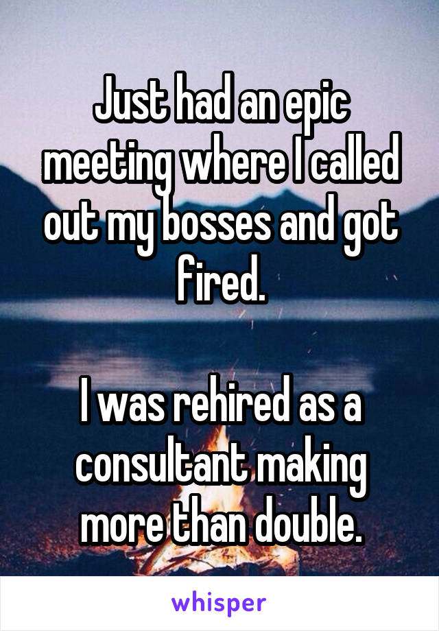 Just had an epic meeting where I called out my bosses and got fired.  I was rehired as a consultant making more than double.