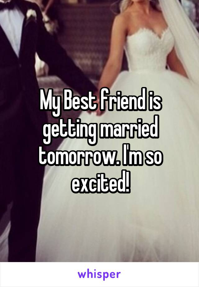 My Best Friend Is Getting Married Tomorrow I M So Excited