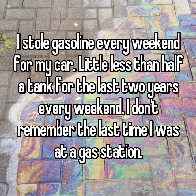 I stole gasoline every weekend for my car. Little less than half a tank for the last two years every weekend. I don't remember the last time I was at a gas station.