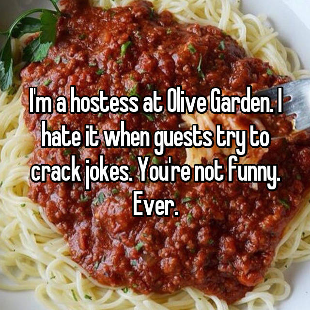 I'm a hostess at Olive Garden. I hate it when guests try to crack jokes. You're not funny. Ever.