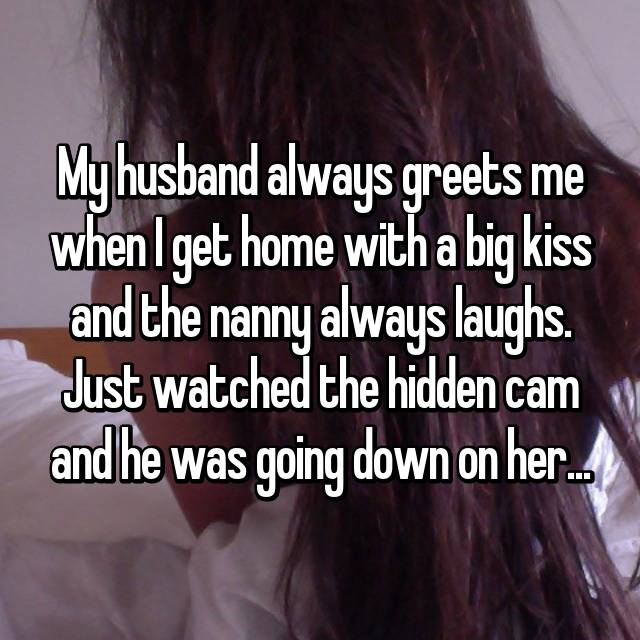 My husband always greets me when I get home with a big kiss and the nanny always laughs. Just watched the hidden cam and he was going down on her...