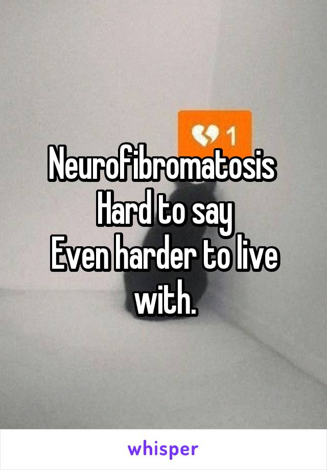 Neurofibromatosis  Hard to say Even harder to live with.