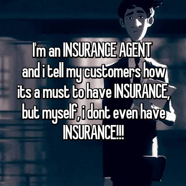 I'm an INSURANCE AGENT  and i tell my customers how its a must to have INSURANCE, but myself, i dont even have INSURANCE!!!