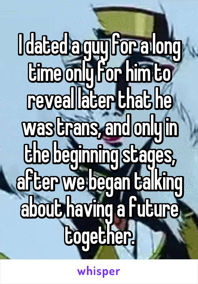 I dated a guy for a long time only for him to reveal later that he was trans, and only in the beginning stages, after we began talking about having a future together.