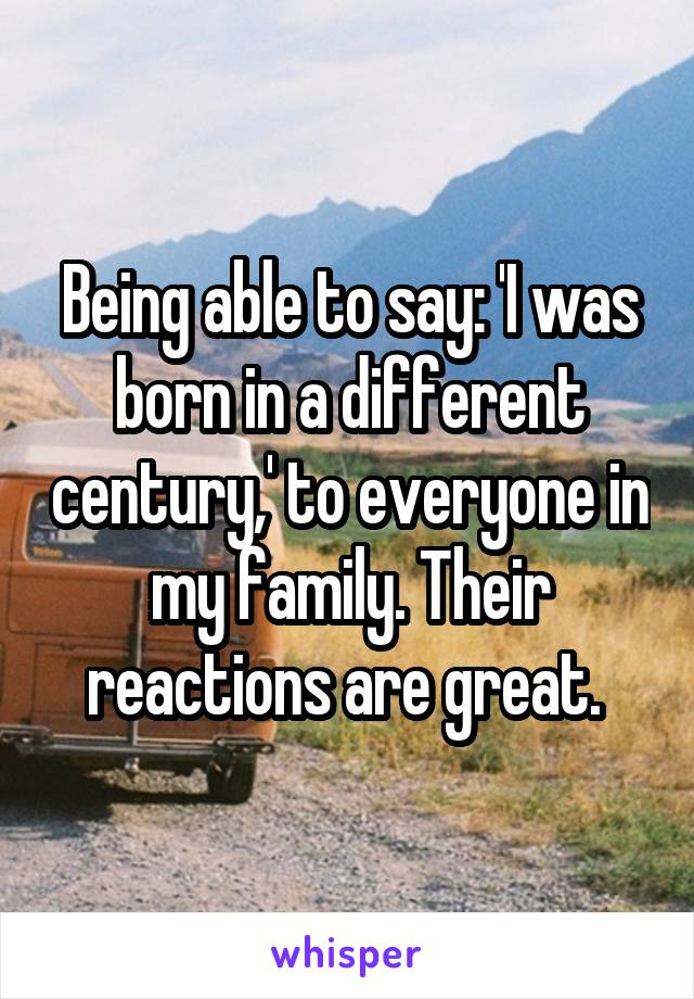 Being able to say: 'I was born in a different century,' to everyone in my family. Their reactions are great.