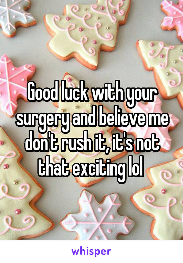 Good Luck With Your Surgery And Believe Me Dont Rush It Its Not