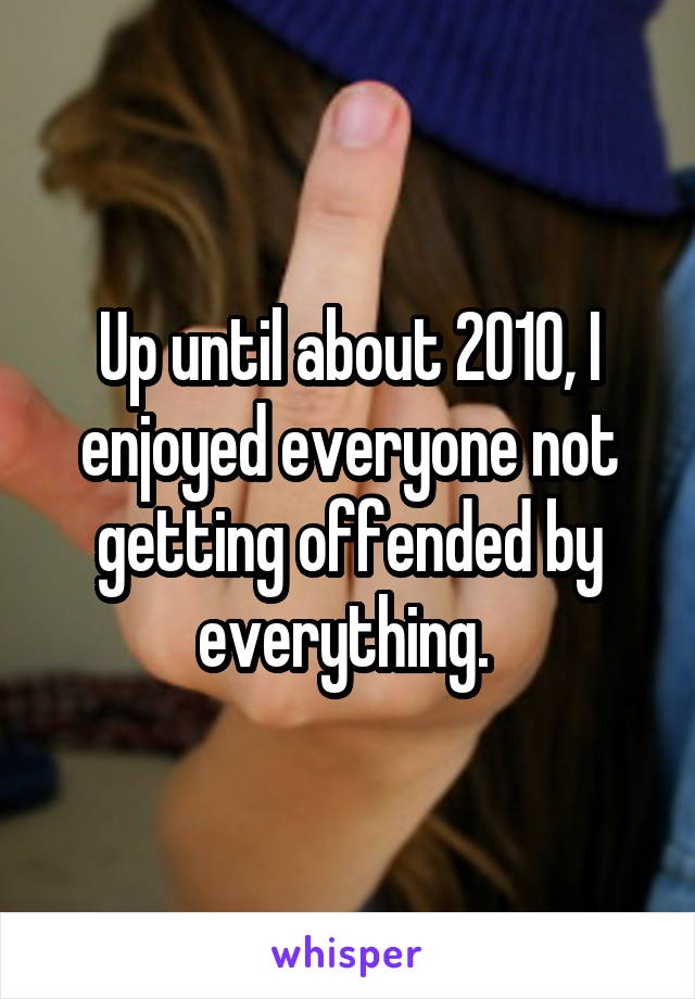 Up until about 2010, I enjoyed everyone not getting offended by everything.