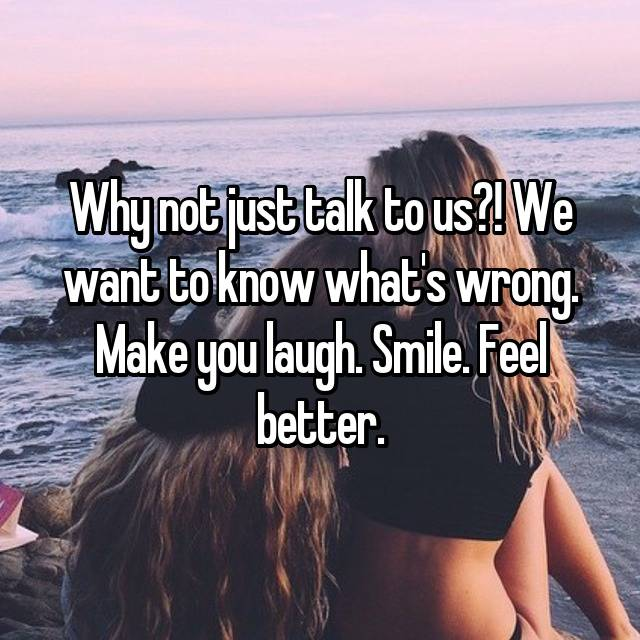 Why not just talk to us?! We want to know what's wrong. Make you laugh. Smile. Feel better.