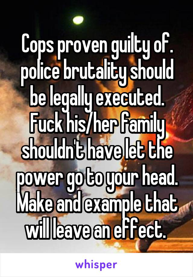 Cops proven guilty of. police brutality should be legally executed. Fuck his/her family shouldn't have let the power go to your head. Make and example that will leave an effect.
