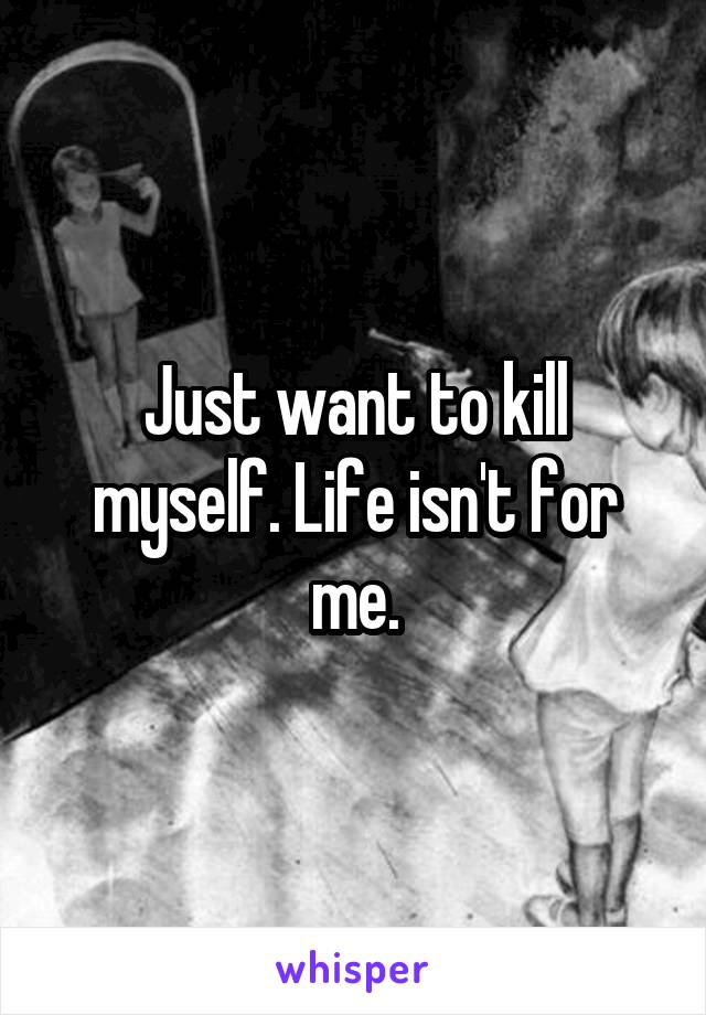 Just want to kill myself. Life isn't for me.