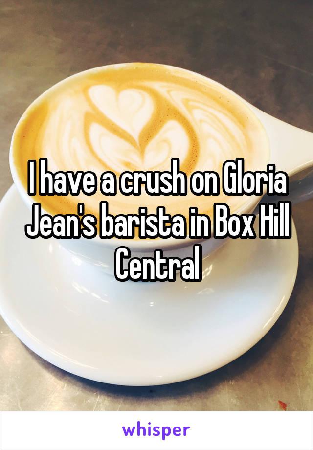 I have a crush on Gloria Jean's barista in Box Hill Central