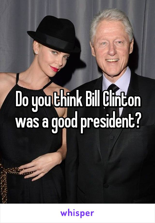 Do you think Bill Clinton was a good president?