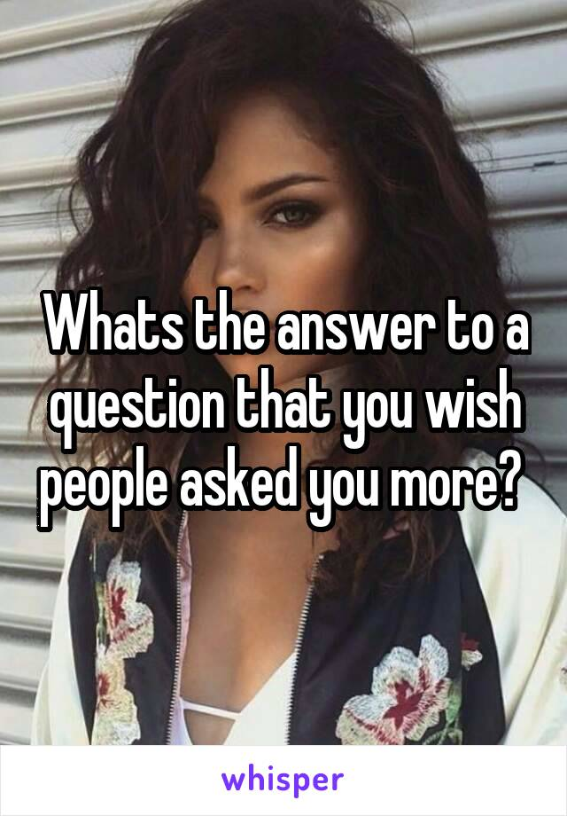 Whats the answer to a question that you wish people asked you more?