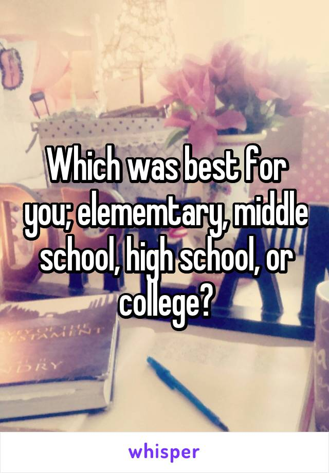 Which was best for you; elememtary, middle school, high school, or college?
