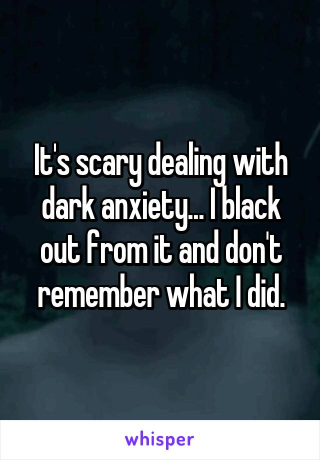It's scary dealing with dark anxiety... I black out from it and don't remember what I did.