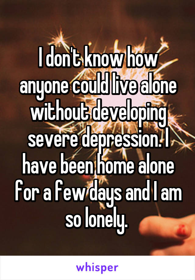 I don't know how anyone could live alone without developing severe depression. I have been home alone for a few days and I am so lonely.