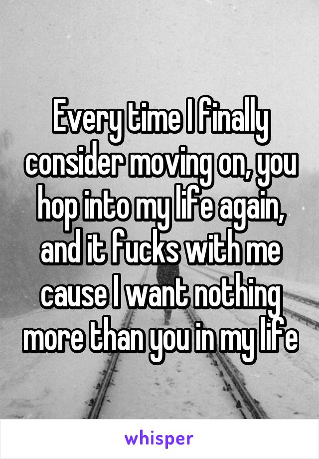 Every time I finally consider moving on, you hop into my life again, and it fucks with me cause I want nothing more than you in my life