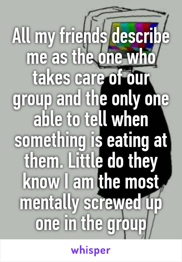 All my friends describe me as the one who takes care of our group and the only one able to tell when something is eating at them. Little do they know I am the most mentally screwed up one in the group