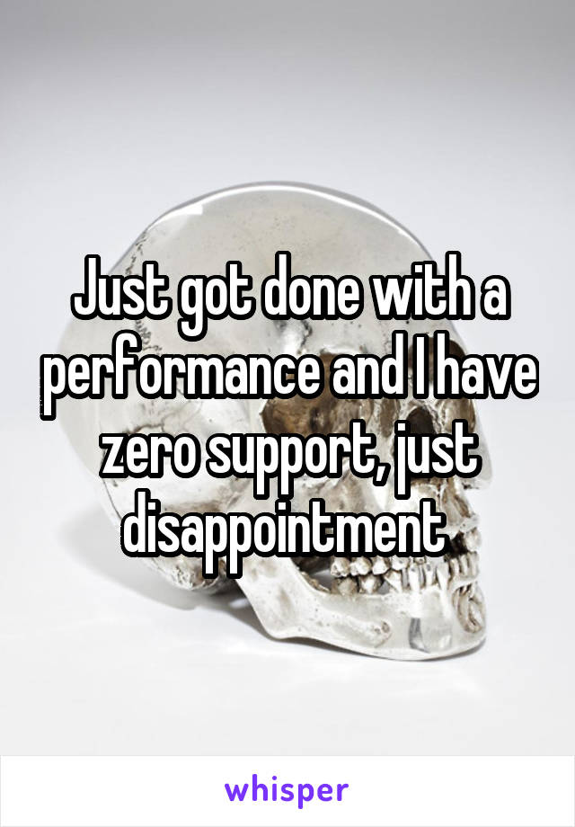 Just got done with a performance and I have zero support, just disappointment