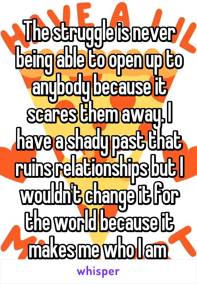 The struggle is never being able to open up to anybody because it scares them away. I have a shady past that ruins relationships but I wouldn't change it for the world because it makes me who I am