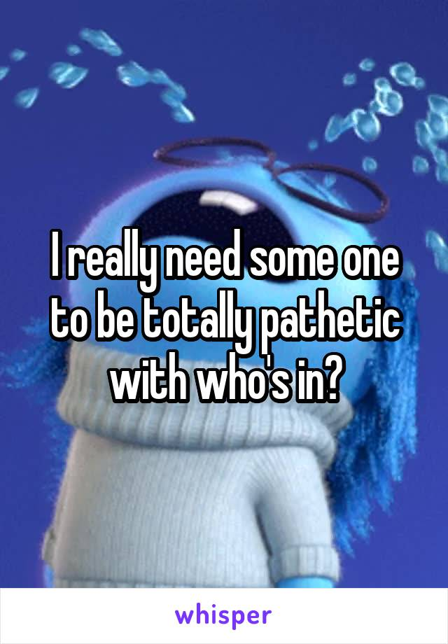I really need some one to be totally pathetic with who's in?