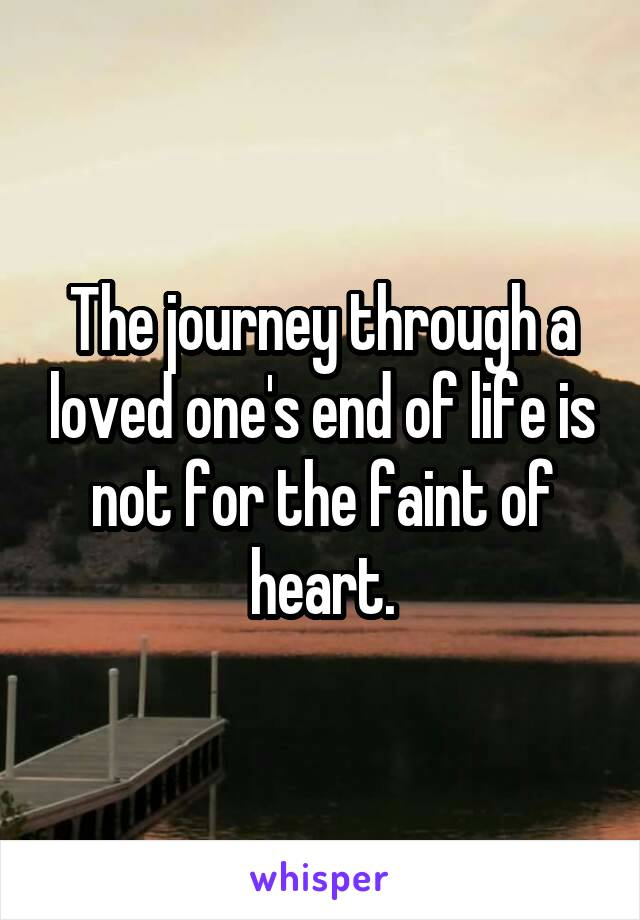 The journey through a loved one's end of life is not for the faint of heart.
