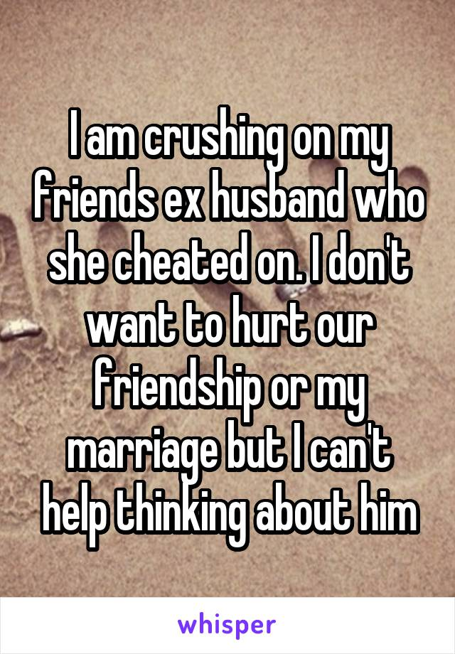 I am crushing on my friends ex husband who she cheated on. I don't want to hurt our friendship or my marriage but I can't help thinking about him