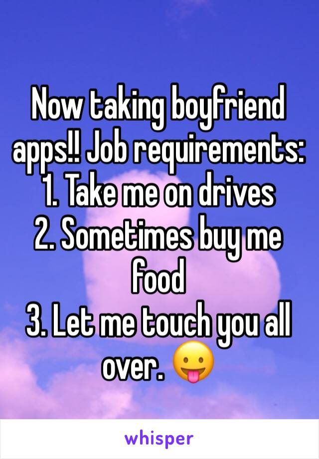 Now taking boyfriend apps!! Job requirements:  1. Take me on drives 2. Sometimes buy me food 3. Let me touch you all over. 😛
