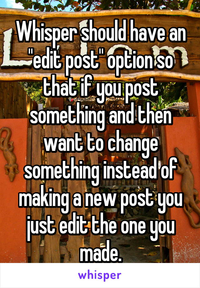 """Whisper should have an """"edit post"""" option so that if you post something and then want to change something instead of making a new post you just edit the one you made."""