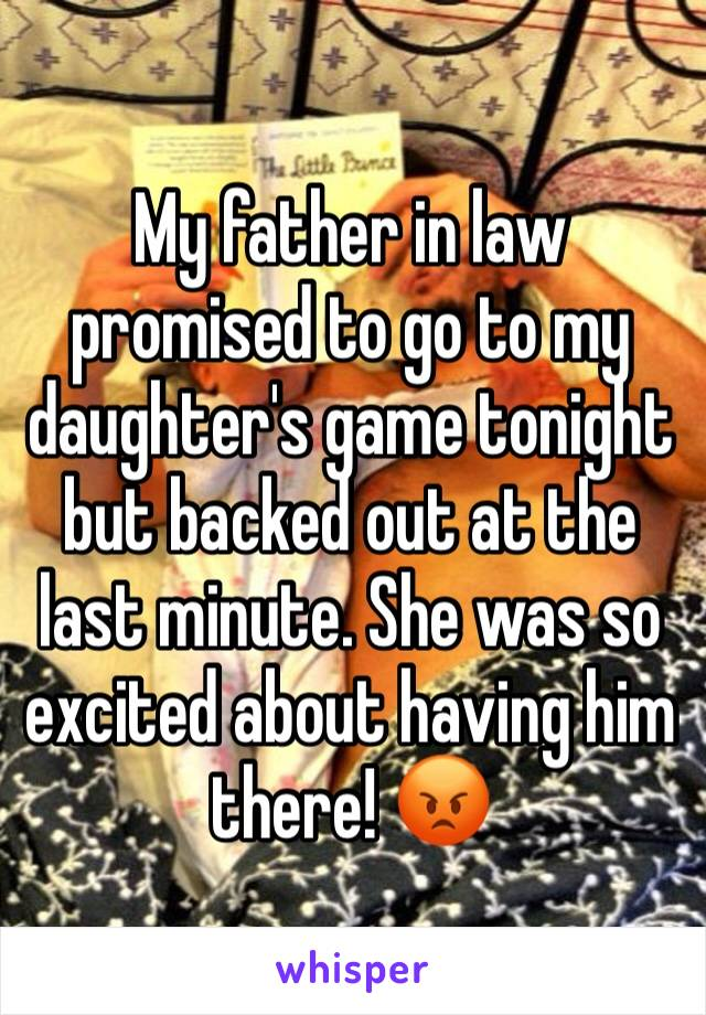 My father in law promised to go to my daughter's game tonight but backed out at the last minute. She was so excited about having him there! 😡