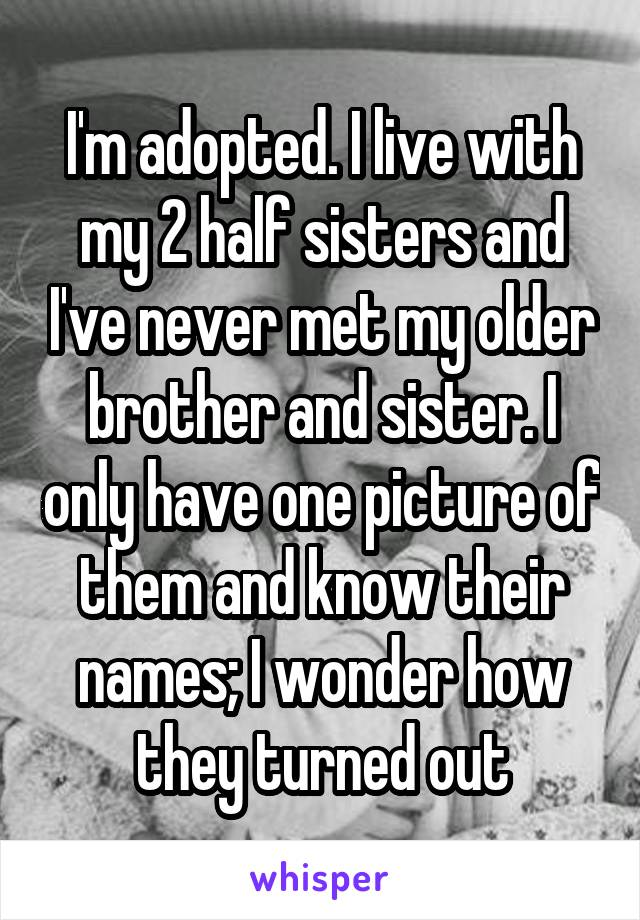 I'm adopted. I live with my 2 half sisters and I've never met my older brother and sister. I only have one picture of them and know their names; I wonder how they turned out