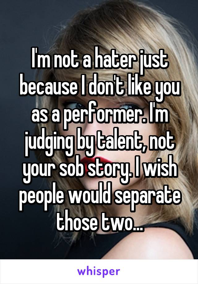 I'm not a hater just because I don't like you as a performer. I'm judging by talent, not your sob story. I wish people would separate those two...