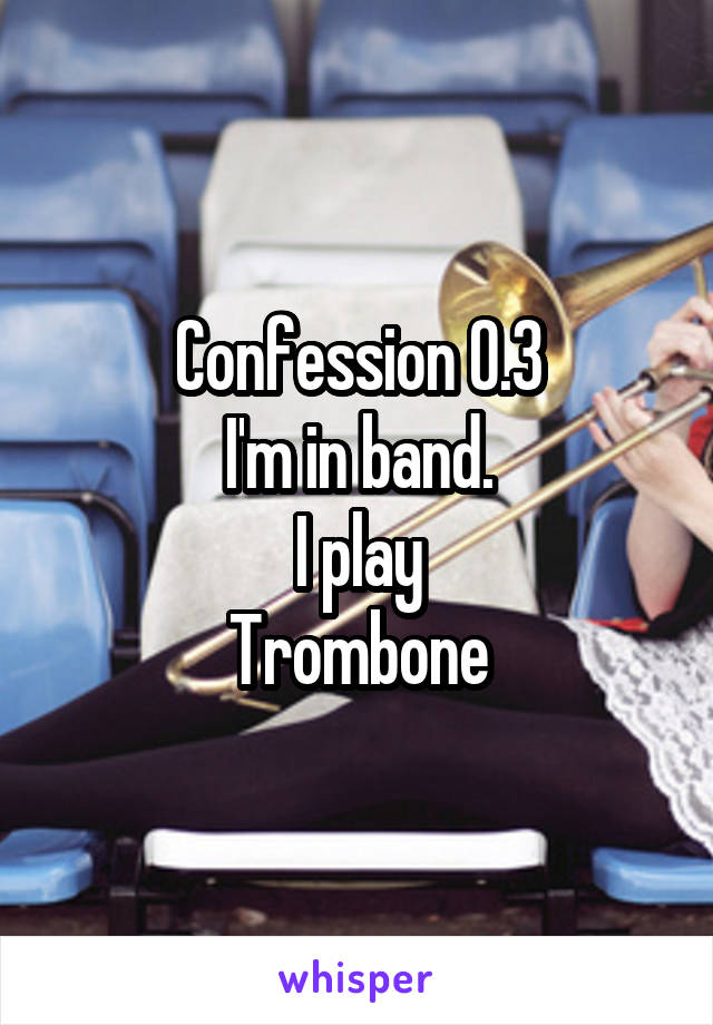 Confession 0.3 I'm in band. I play Trombone
