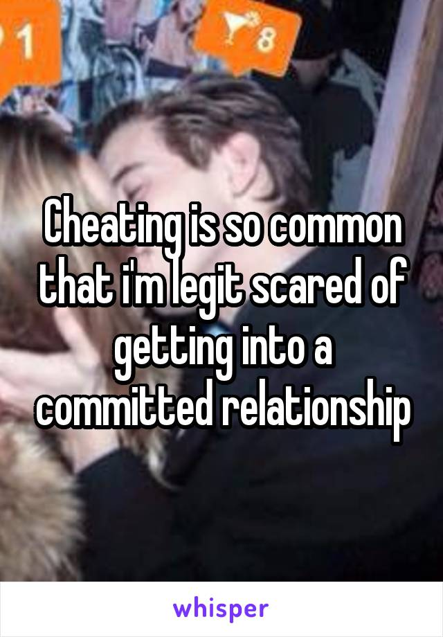 Cheating is so common that i'm legit scared of getting into a committed relationship