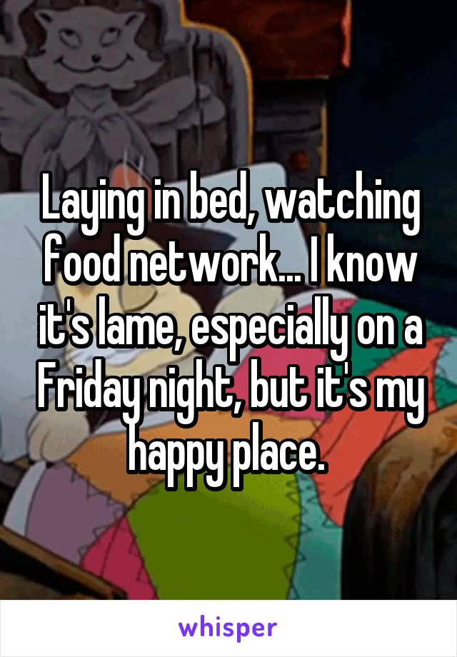 Laying in bed, watching food network... I know it's lame, especially on a Friday night, but it's my happy place.