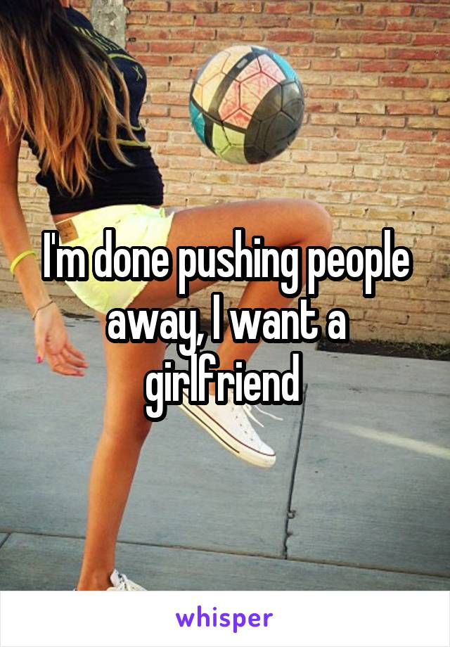 I'm done pushing people away, I want a girlfriend