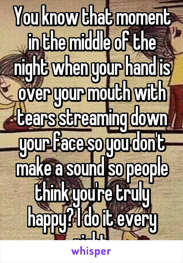 You know that moment in the middle of the night when your hand is over your mouth with tears streaming down your face so you don't make a sound so people think you're truly happy? I do it every night.