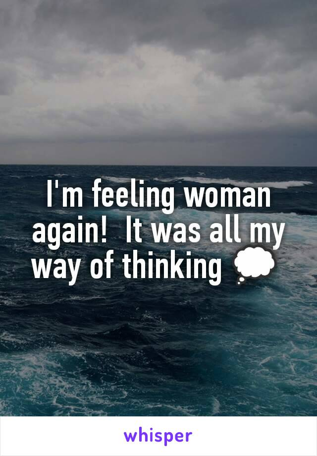 I'm feeling woman again!  It was all my way of thinking 💭