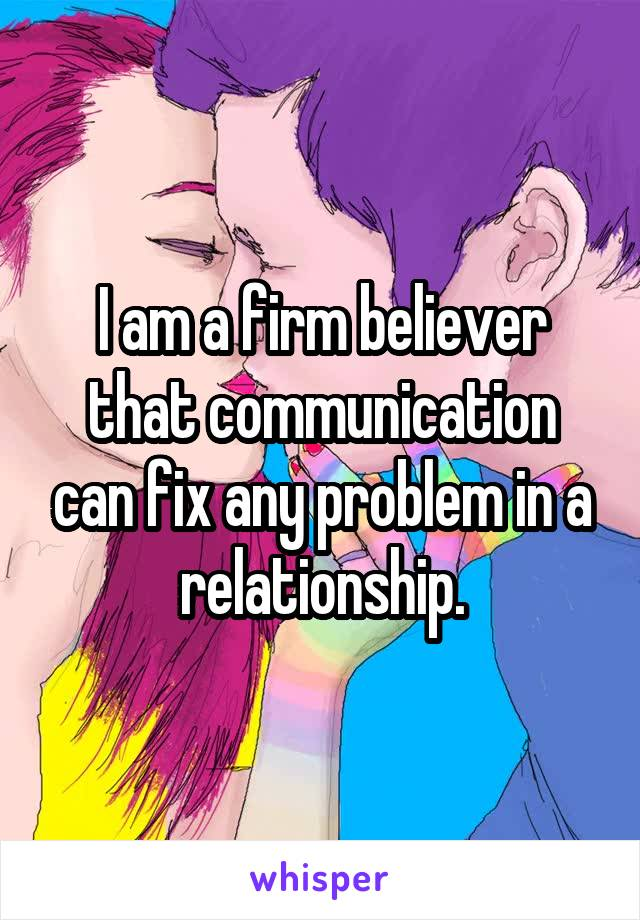 I am a firm believer that communication can fix any problem in a relationship.