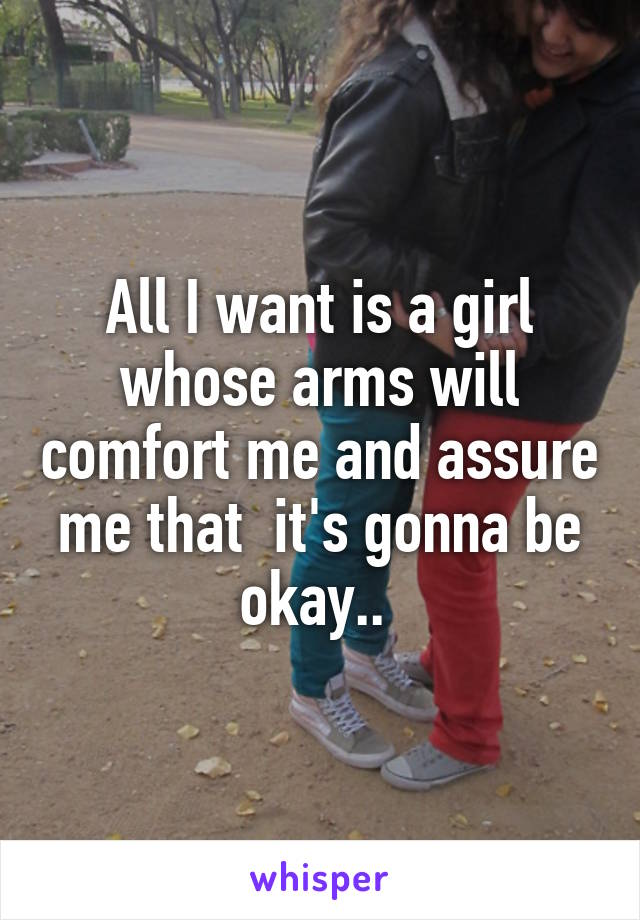 All I want is a girl whose arms will comfort me and assure me that  it's gonna be okay..