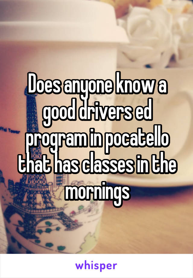 Does anyone know a good drivers ed program in pocatello that has classes in the mornings