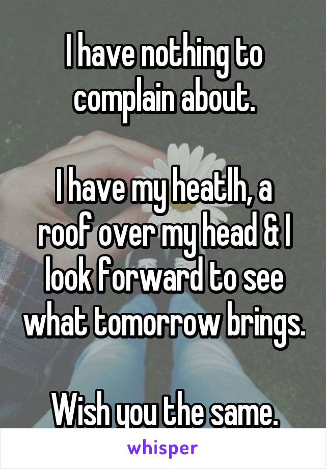 I have nothing to complain about.  I have my heatlh, a roof over my head & I look forward to see what tomorrow brings.  Wish you the same.
