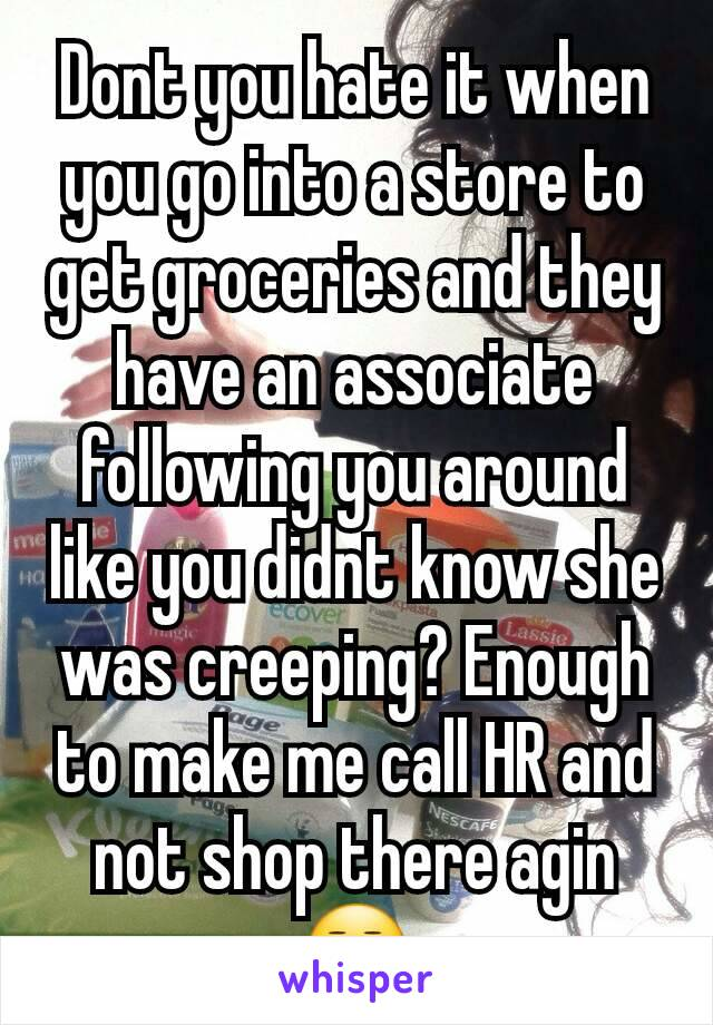 Dont you hate it when you go into a store to get groceries and they have an associate following you around like you didnt know she was creeping? Enough to make me call HR and not shop there agin😒