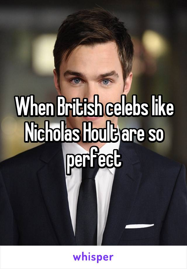 When British celebs like Nicholas Hoult are so perfect