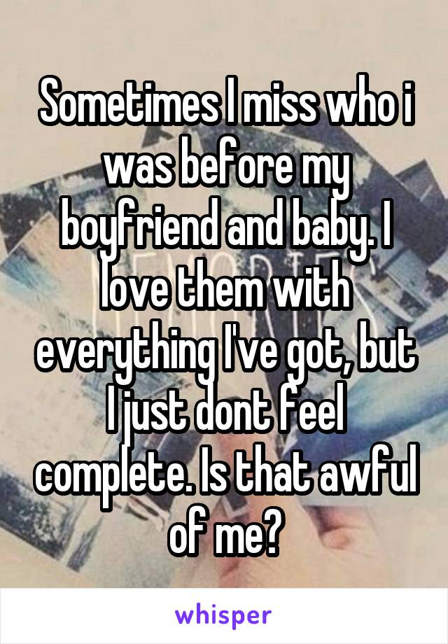 Sometimes I miss who i was before my boyfriend and baby. I love them with everything I've got, but I just dont feel complete. Is that awful of me?