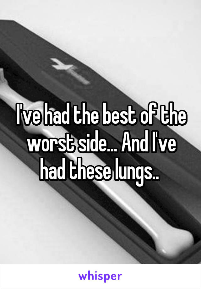 I've had the best of the worst side... And I've had these lungs..