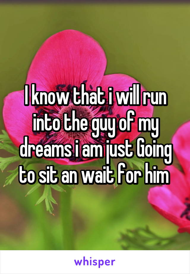 I know that i will run into the guy of my dreams i am just Going to sit an wait for him