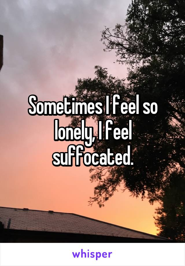 Sometimes I feel so lonely, I feel suffocated.