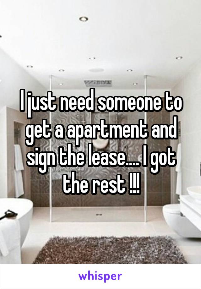 I just need someone to get a apartment and sign the lease.... I got the rest !!!